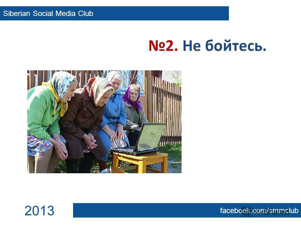 2. Не бойтесь. Siberian Social Media Club facebook.com/smmclub 2013