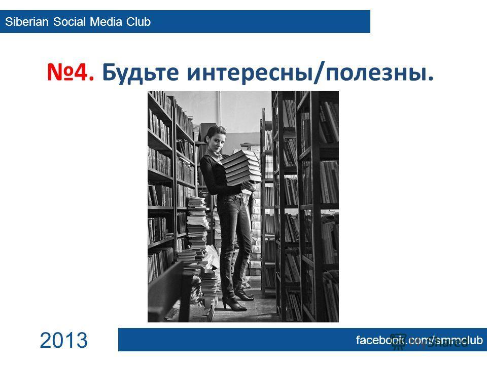 4. Будьте интересны/полезны. Siberian Social Media Club facebook.com/smmclub 2013