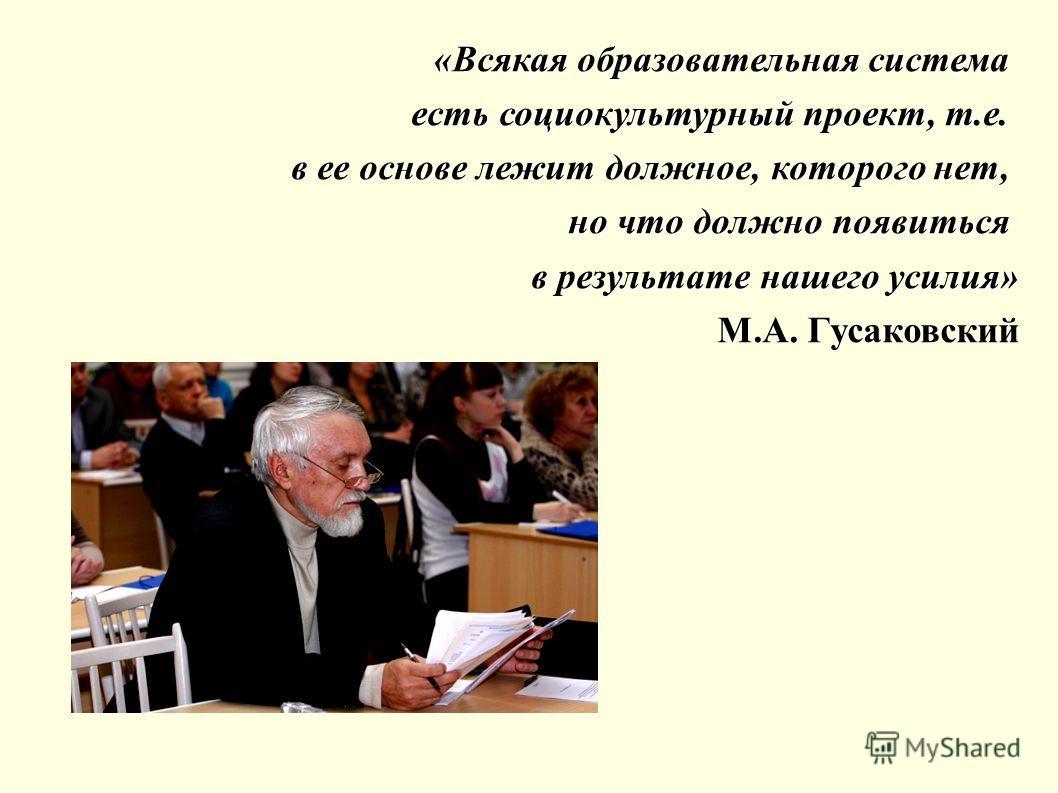 «Всякая образовательная система есть социокультурный проект, т.е. в ее основе лежит должное, которого нет, но что должно появиться в результате нашего усилия» М.А. Гусаковский