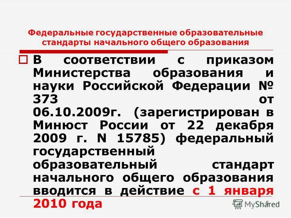 5 Федеральные государственные образовательные стандарты начального общего образования В соответствии с приказом Министерства образования и науки Российской Федерации 373 от 06.10.2009г. (зарегистрирован в Минюст России от 22 декабря 2009 г. N 15785)