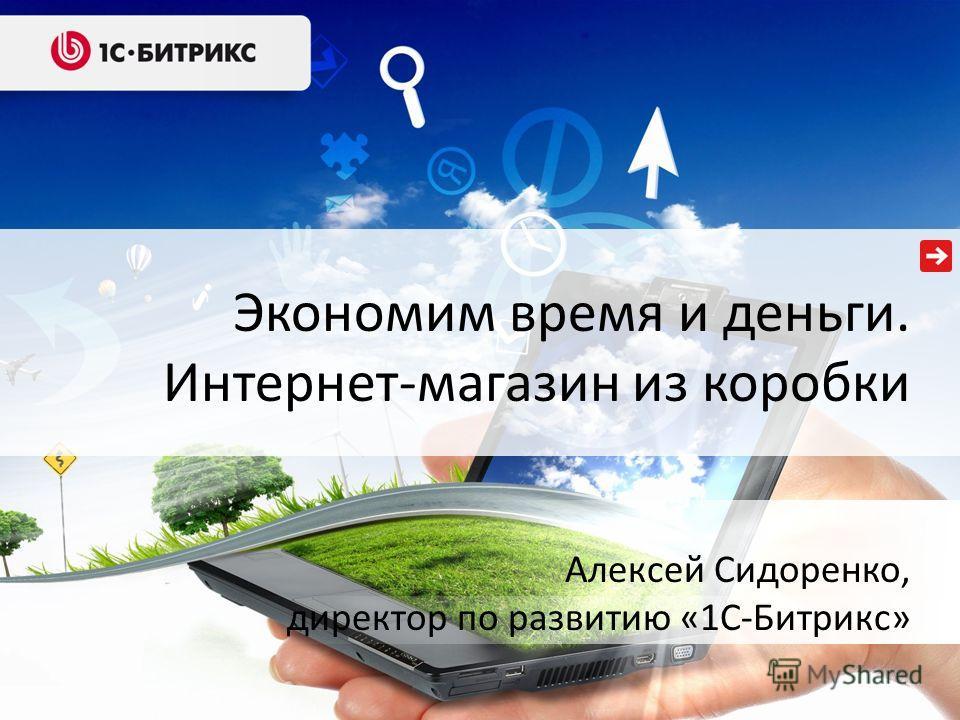 Экономим время и деньги. Интернет-магазин из коробки Алексей Сидоренко, директор по развитию «1С-Битрикс»