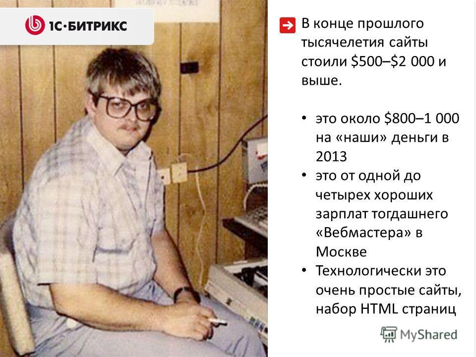 В конце прошлого тысячелетия сайты стоили $500–$2 000 и выше. это около $800–1 000 на «наши» деньги в 2013 это от одной до четырех хороших зарплат тогдашнего «Вебмастера» в Москве Технологически это очень простые сайты, набор HTML страниц