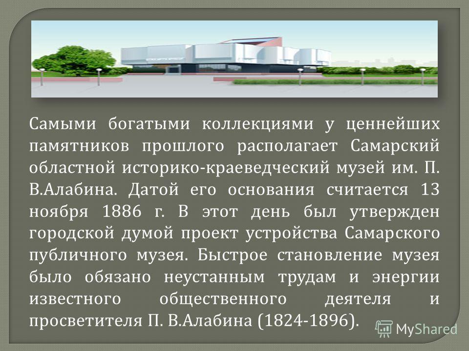 Самыми богатыми коллекциями у ценнейших памятников прошлого располагает Самарский областной историко - краеведческий музей им. П. В. Алабина. Датой его основания считается 13 ноября 1886 г. В этот день был утвержден городской думой проект устройства