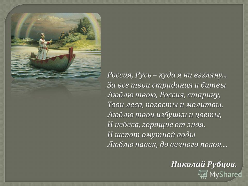 Россия, Русь – куда я ни взгляну... За все твои страдания и битвы Люблю твою, Россия, старину, Твои леса, погосты и молитвы. Люблю твои избушки и цветы, И небеса, горящие от зноя, И шепот омутной воды Люблю навек, до вечного покоя.... Николай Рубцов.