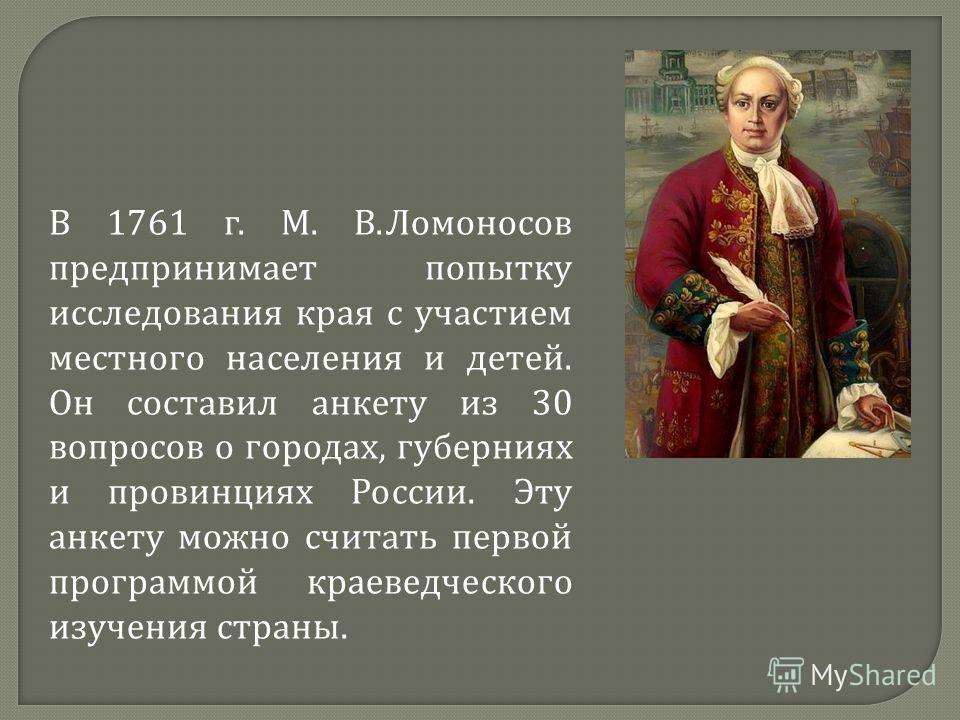 В 1761 г. М. В. Ломоносов предпринимает попытку исследования края с участием местного населения и детей. Он составил анкету из 30 вопросов о городах, губерниях и провинциях России. Эту анкету можно считать первой программой краеведческого изучения ст