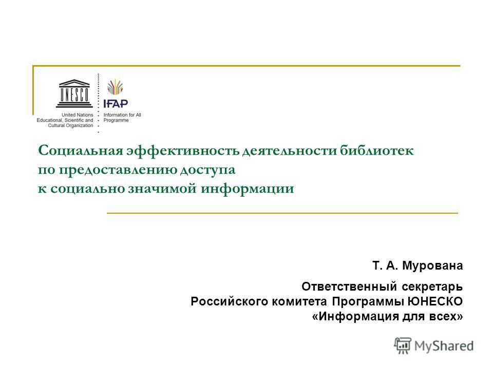 Т. А. Мурована Ответственный секретарь Российского комитета Программы ЮНЕСКО «Информация для всех» Социальная эффективность деятельности библиотек по предоставлению доступа к социально значимой информации