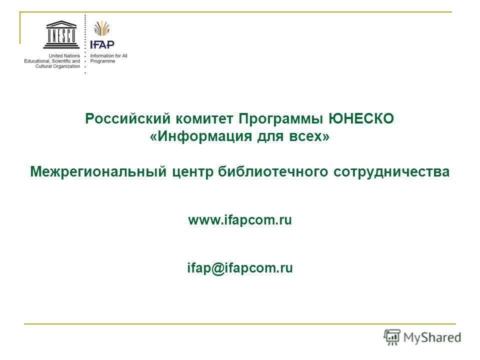 Российский комитет Программы ЮНЕСКО «Информация для всех» Межрегиональный центр библиотечного сотрудничества www.ifapcom.ru ifap@ifapcom.ru