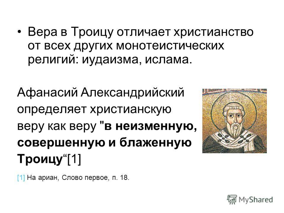 Вера в Троицу отличает христианство от всех других монотеистических религий: иудаизма, ислама. Афанасий Александрийский определяет христианскую веру как веру в неизменную, совершенную и блаженную Троицу[1] [1] На ариан, Cлово первое, п. 18.