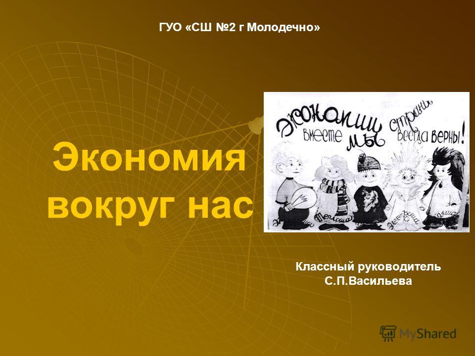Классный руководитель С.П.Васильева ГУО «СШ 2 г Молодечно» Экономия вокруг нас