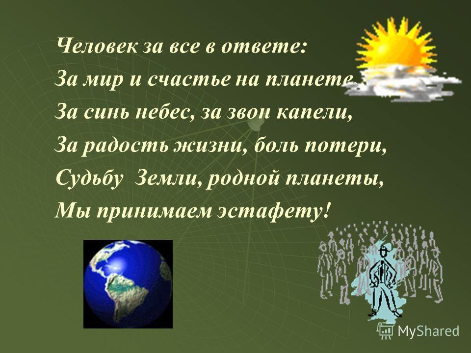 Человек за все в ответе: За мир и счастье на планете, За синь небес, за звон капели, За радость жизни, боль потери, Судьбу Земли, родной планеты, Мы принимаем эстафету!