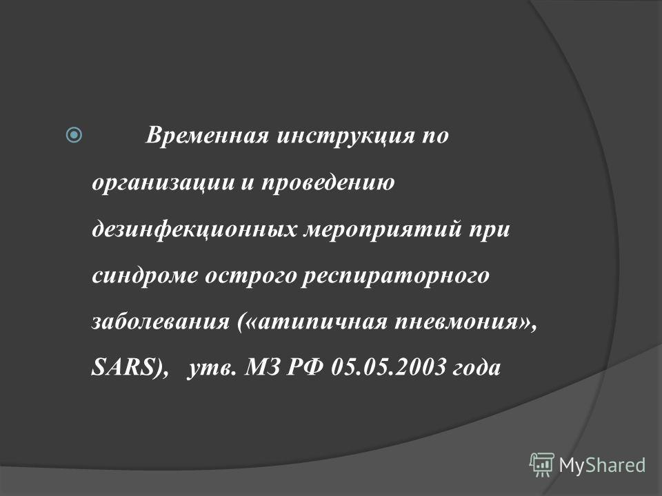 Временная инструкция по организации и проведению дезинфекционных мероприятий при синдроме острого респираторного заболевания («атипичная пневмония», SARS), утв. МЗ РФ 05.05.2003 года