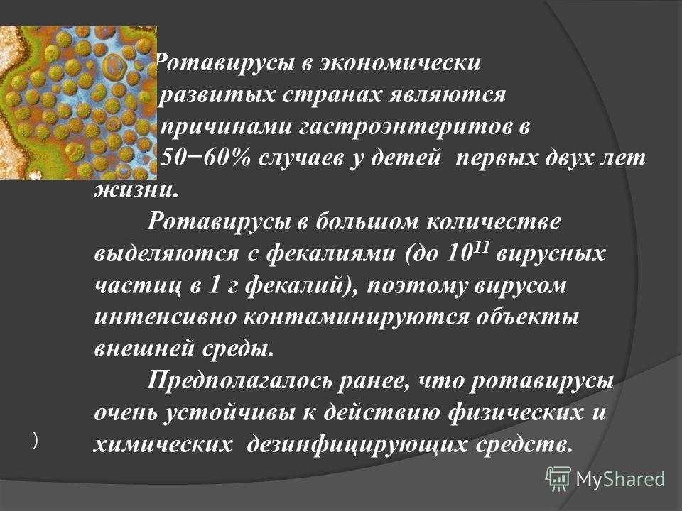 ) Ротавирусы в экономически развитых странах являются причинами гастроэнтеритов в 5060% случаев у детей первых двух лет жизни. Ротавирусы в большом количестве выделяются с фекалиями (до 10 11 вирусных частиц в 1 г фекалий), поэтому вирусом интенсивно