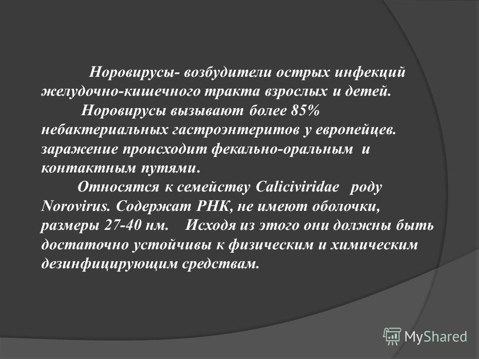 Норовирусы- возбудители острых инфекций желудочно-кишечного тракта взрослых и детей. Норовирусы вызывают более 85% небактериальных гастроэнтеритов у европейцев. заражение происходит фекально-оральным и контактным путями. Относятся к семейству Caliciv