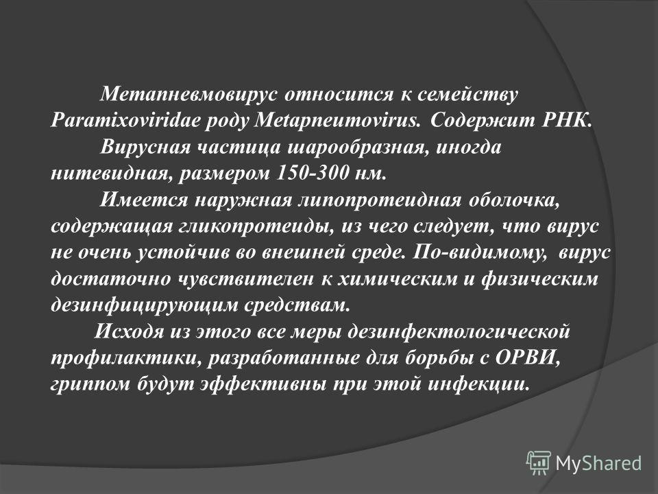 Метапневмовирус относится к семейству Paramixoviridae роду Metapneumovirus. Содержит РНК. Вирусная частица шарообразная, иногда нитевидная, размером 150-300 нм. Имеется наружная липопротеидная оболочка, содержащая гликопротеиды, из чего следует, что