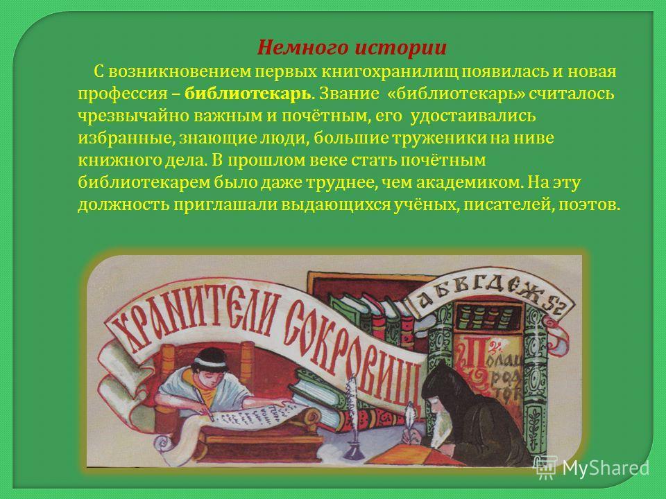 Немного истории С возникновением первых книгохранилищ появилась и новая профессия – библиотекарь. Звание « библиотекарь » считалось чрезвычайно важным и почётным, его удостаивались избранные, знающие люди, большие труженики на ниве книжного дела. В п