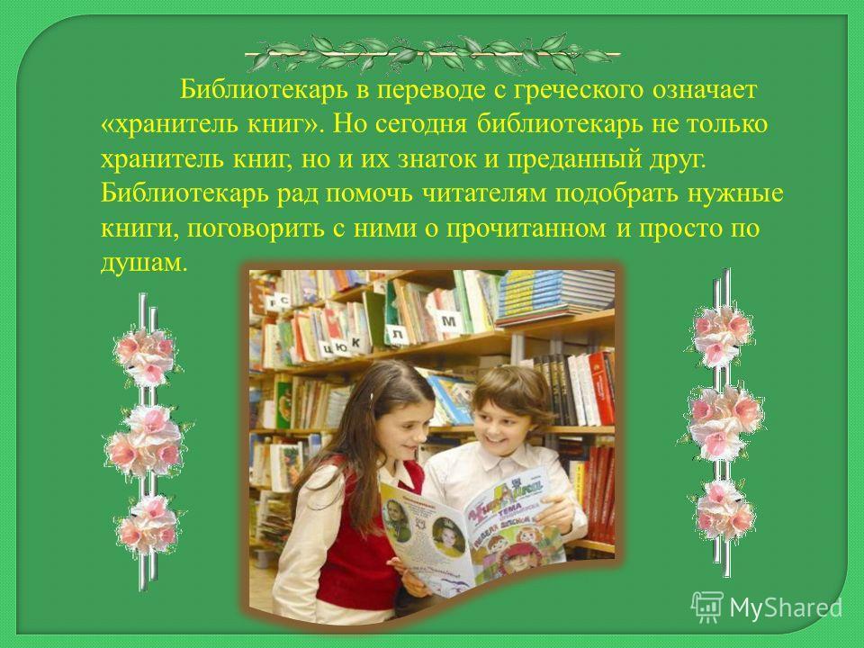 Библиотекарь в переводе с греческого означает «хранитель книг». Но сегодня библиотекарь не только хранитель книг, но и их знаток и преданный друг. Библиотекарь рад помочь читателям подобрать нужные книги, поговорить с ними о прочитанном и просто по д