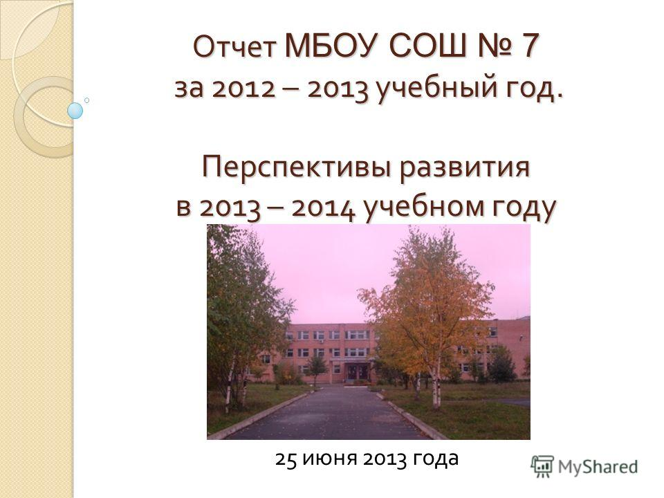 Отчет МБОУ СОШ 7 за 2012 – 2013 учебный год. Перспективы развития в 2013 – 2014 учебном году 25 июня 2013 года