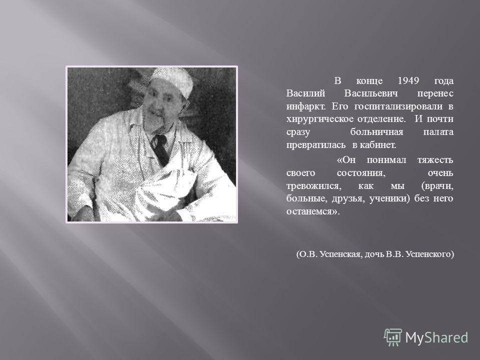 В конце 1949 года Василий Васильевич перенес инфаркт. Его госпитализировали в хирургическое отделение. И почти сразу больничная палата превратилась в кабинет. « Он понимал тяжесть своего состояния, очень тревожился, как мы ( врачи, больные, друзья, у