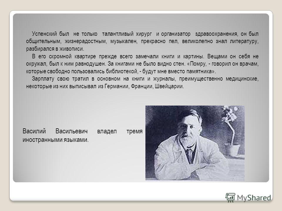 Успенский был не только талантливый хирург и организатор здравоохранения, он был общительным, жизнерадостным, музыкален, прекрасно пел, великолепно знал литературу, разбирался в живописи. В его скромной квартире прежде всего замечали книги и картины.