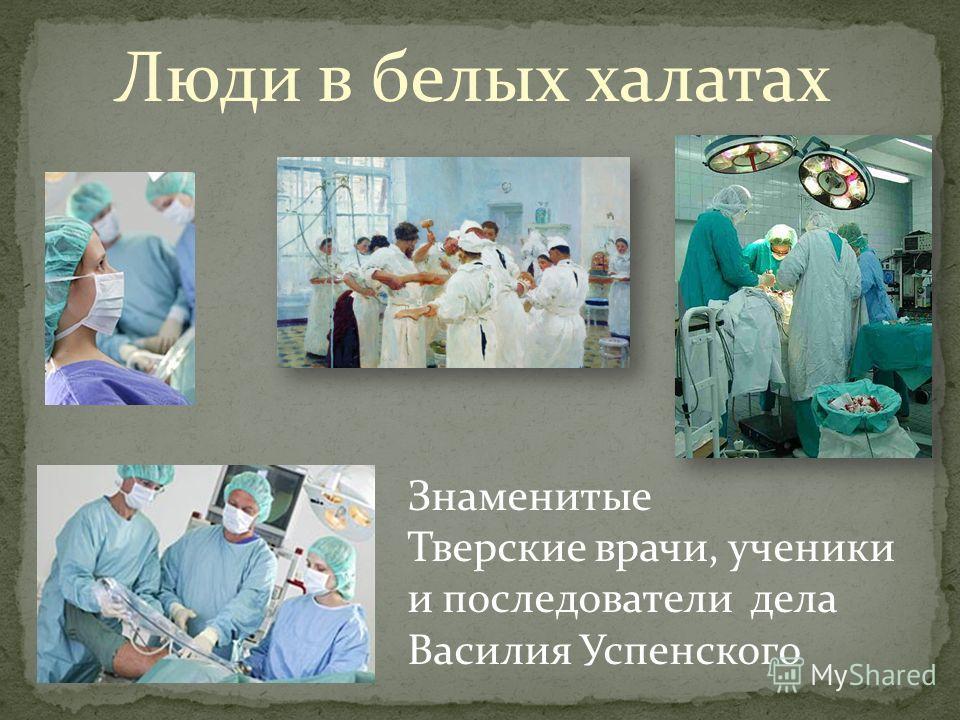 Люди в белых халатах Знаменитые Тверские врачи, ученики и последователи дела Василия Успенского