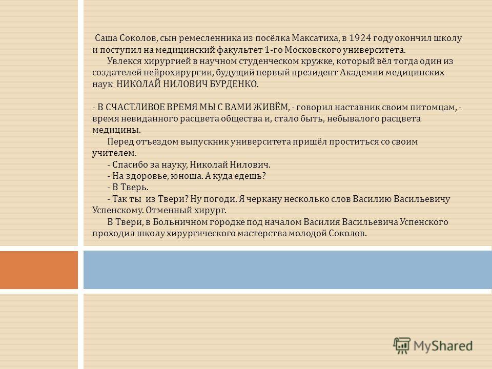 Саша Соколов, сын ремесленника из посёлка Максатиха, в 1924 году окончил школу и поступил на медицинский факультет 1-го Московского университета. Увлекся хирургией в научном студенческом кружке, который вёл тогда один из создателей нейрохирургии, буд