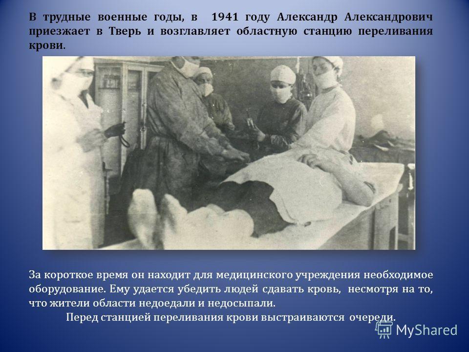 В трудные военные годы, в 1941 году Александр Александрович приезжает в Тверь и возглавляет областную станцию переливания крови. За короткое время он находит для медицинского учреждения необходимое оборудование. Ему удается убедить людей сдавать кров