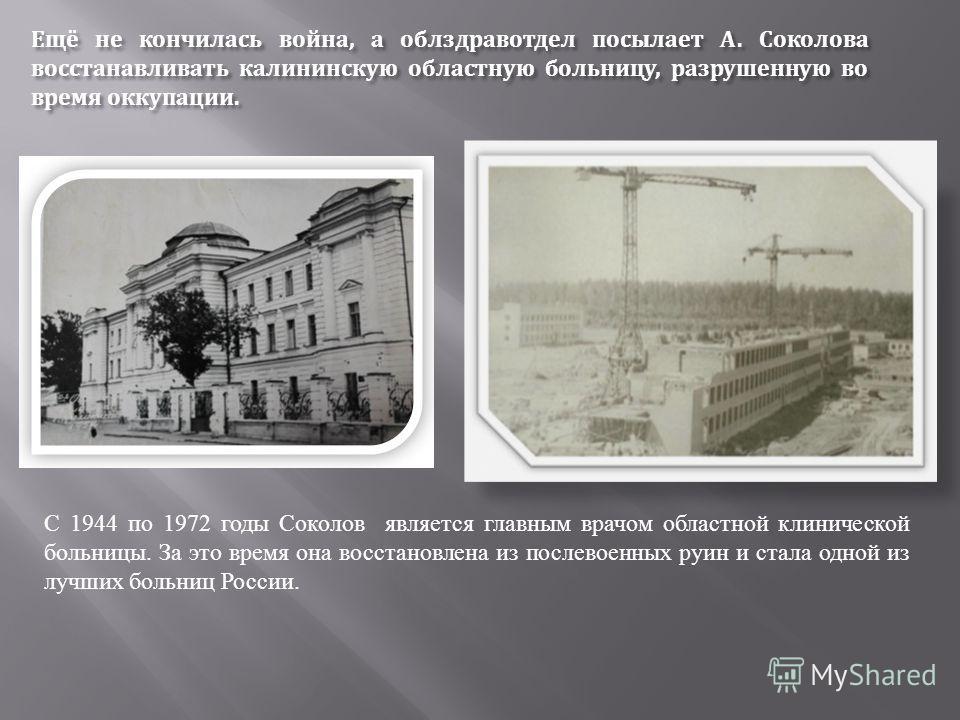 Ещё не кончилась война, а облздравотдел посылает А. Соколова восстанавливать калининскую областную больницу, разрушенную во время оккупации. С 1944 по 1972 годы Соколов является главным врачом областной клинической больницы. За это время она восстано