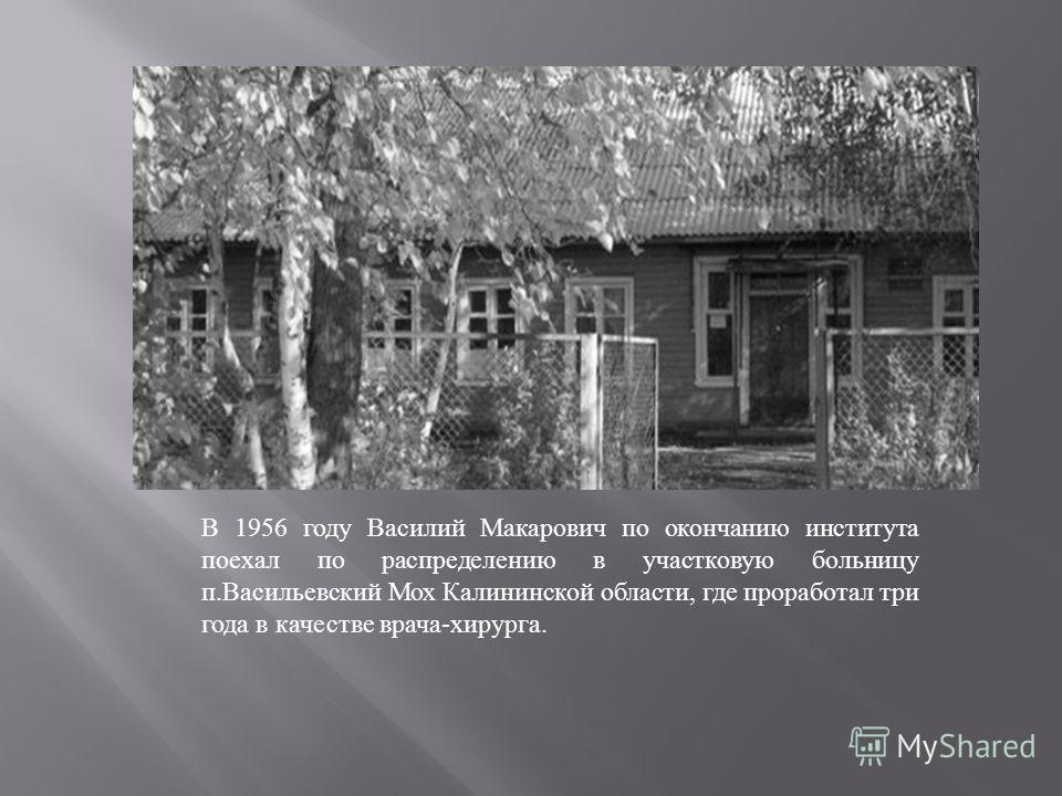 В 1956 году Василий Макарович по окончанию института поехал по распределению в участковую больницу п. Васильевский Мох Калининской области, где проработал три года в качестве врача - хирурга.