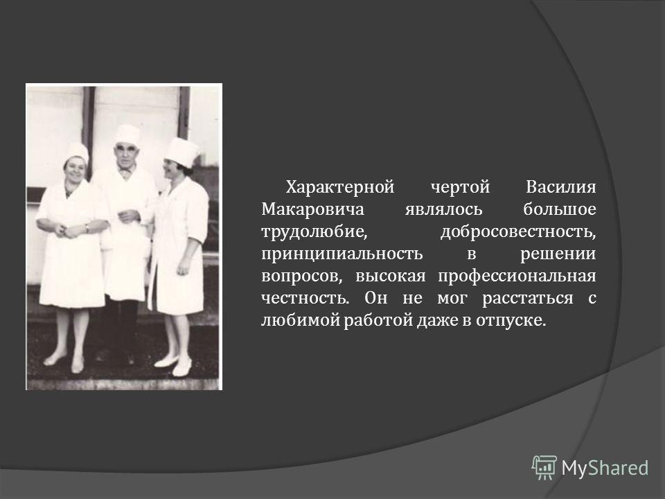 Характерной чертой Василия Макаровича являлось большое трудолюбие, добросовестность, принципиальность в решении вопросов, высокая профессиональная честность. Он не мог расстаться с любимой работой даже в отпуске.