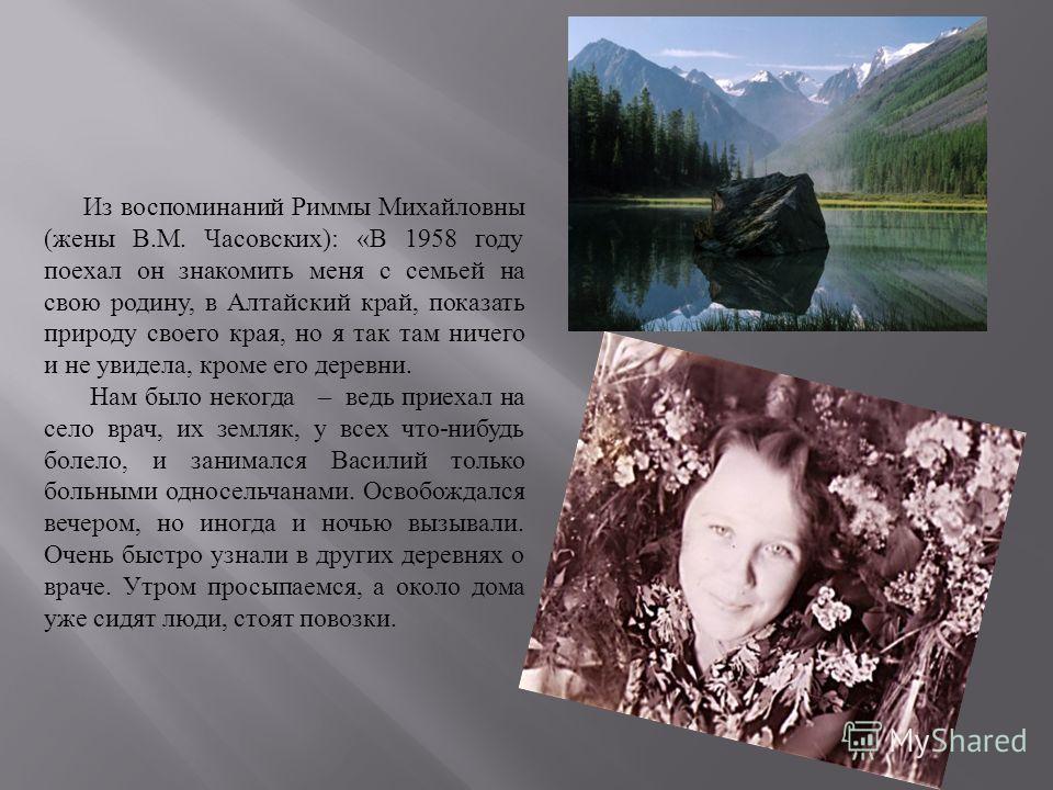 Из воспоминаний Риммы Михайловны ( жены В. М. Часовских ): « В 1958 году поехал он знакомить меня с семьей на свою родину, в Алтайский край, показать природу своего края, но я так там ничего и не увидела, кроме его деревни. Нам было некогда – ведь пр