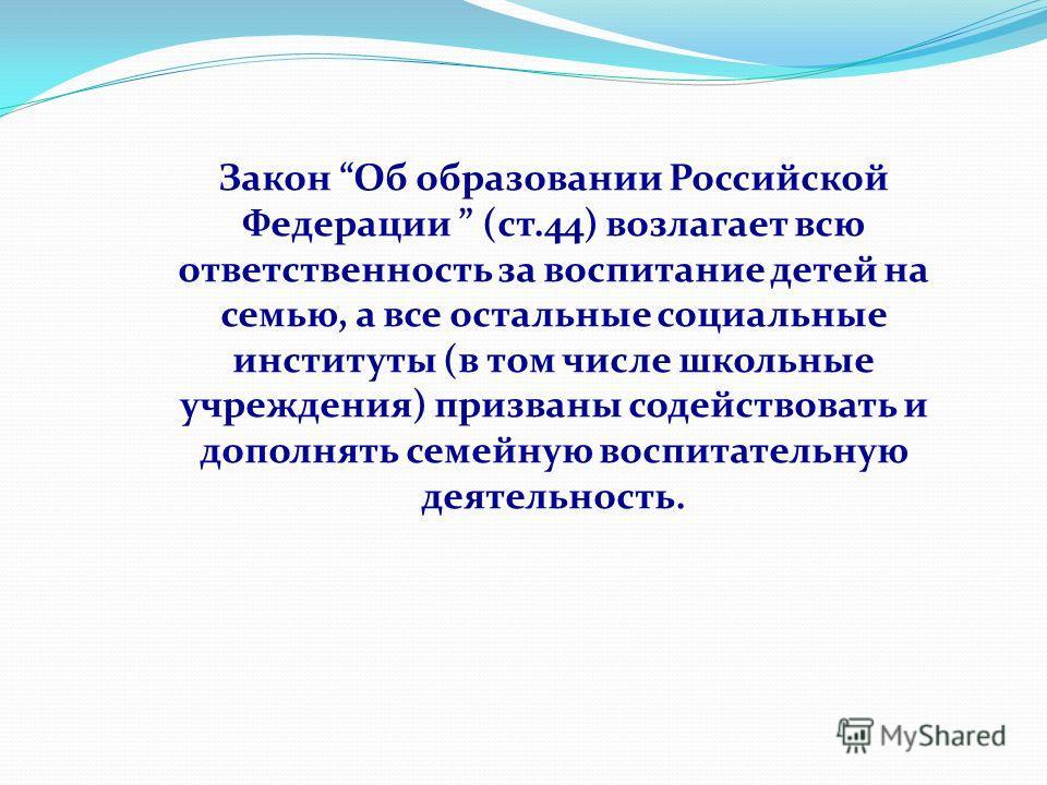 Закон Об образовании Российской Федерации (ст.44) возлагает всю ответственность за воспитание детей на семью, а все остальные социальные институты (в том числе школьные учреждения) призваны содействовать и дополнять семейную воспитательную деятельнос