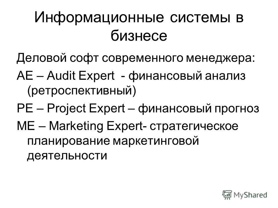 Информационные системы в бизнесе Деловой софт современного менеджера: AE – Audit Expert - финансовый анализ (ретроспективный) PE – Project Expert – финансовый прогноз ME – Marketing Expert- стратегическое планирование маркетинговой деятельности