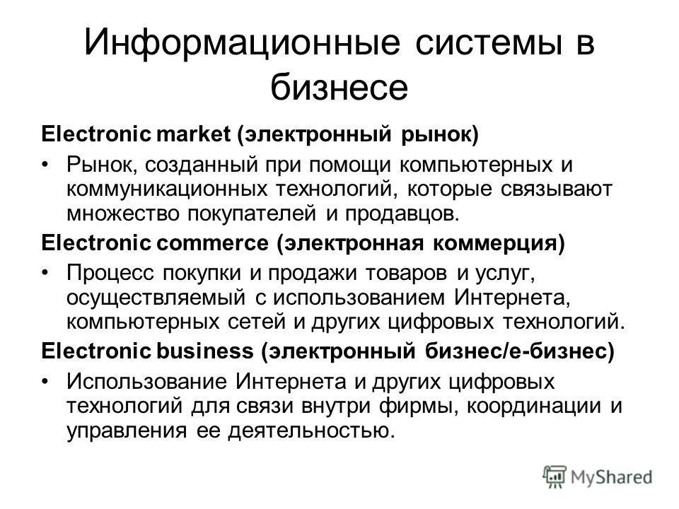 Информационные системы в бизнесе Electronic market (электронный рынок) Рынок, созданный при помощи компьютерных и коммуникационных технологий, которые связывают множество покупателей и продавцов. Electronic commerce (электронная коммерция) Процесс по