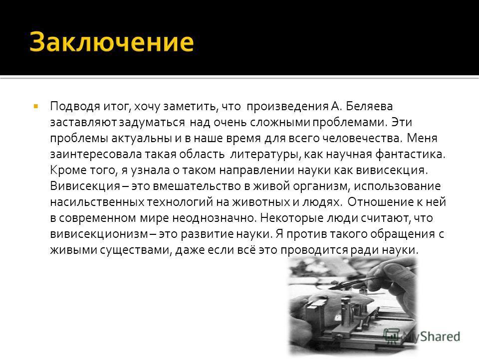 Подводя итог, хочу заметить, что произведения А. Беляева заставляют задуматься над очень сложными проблемами. Эти проблемы актуальны и в наше время для всего человечества. Меня заинтересовала такая область литературы, как научная фантастика. Кроме то