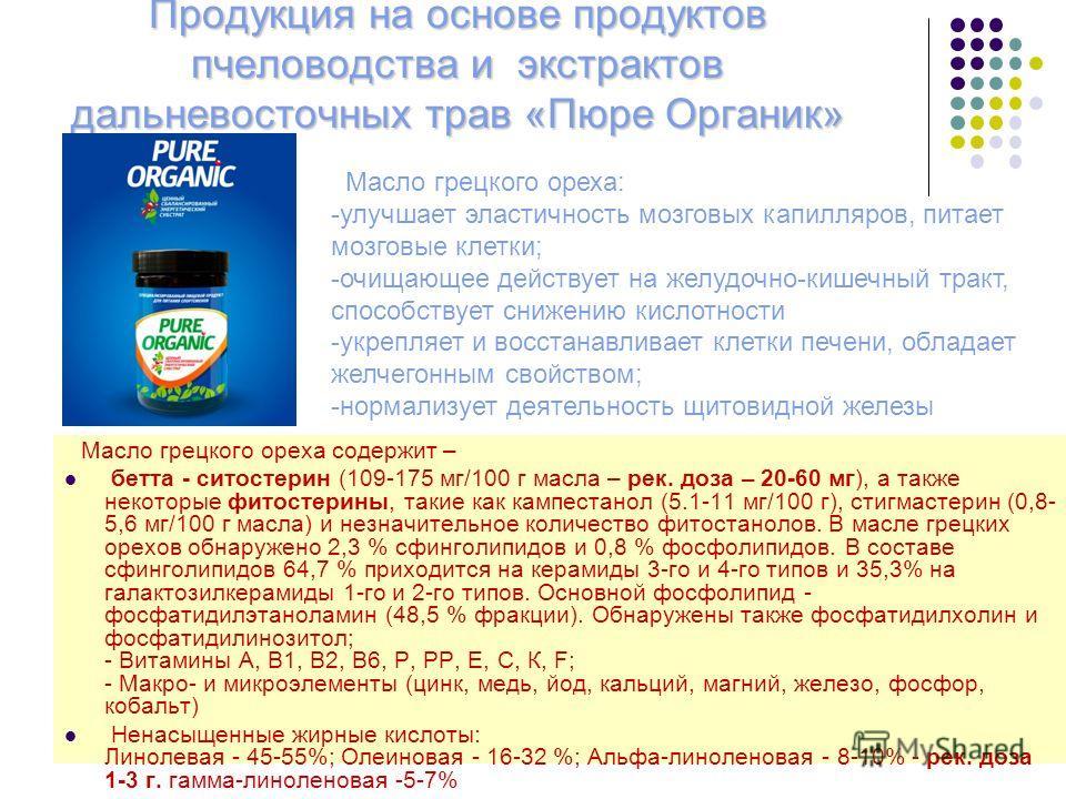 Продукция на основе продуктов пчеловодства и экстрактов дальневосточных трав «Пюре Органик» Масло грецкого ореха содержит – бетта - ситостерин (109-175 мг/100 г масла – рек. доза – 20-60 мг), а также некоторые фитостерины, такие как кампестанол (5.1-