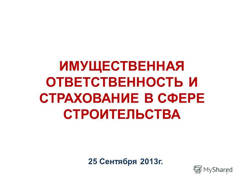 1 ИМУЩЕСТВЕННАЯ ОТВЕТСТВЕННОСТЬ И СТРАХОВАНИЕ В СФЕРЕ СТРОИТЕЛЬСТВА 25 Сентября 2013г.