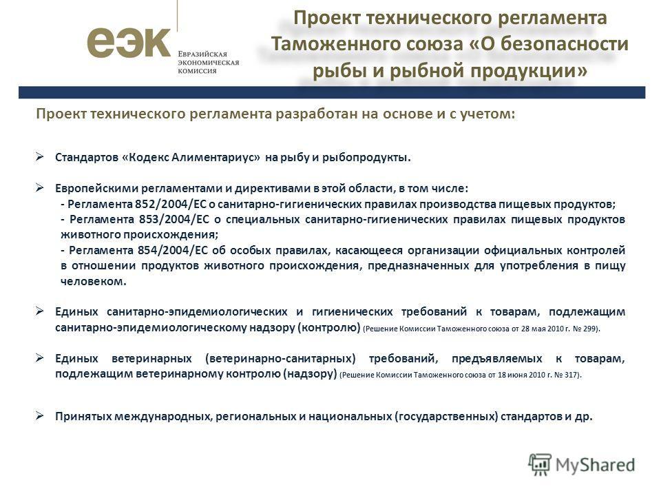 Проект технического регламента Таможенного союза «О безопасности рыбы и рыбной продукции» Стандартов «Кодекс Алиментариус» на рыбу и рыбопродукты. Европейскими регламентами и директивами в этой области, в том числе: - Регламента 852/2004/ЕС о санитар