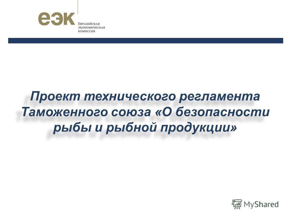 Проект технического регламента Таможенного союза «О безопасности рыбы и рыбной продукции»