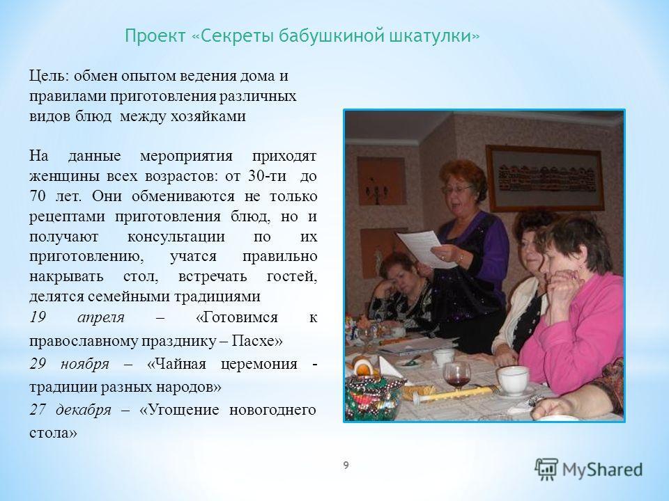 Проект «Секреты бабушкиной шкатулки» Цель: обмен опытом ведения дома и правилами приготовления различных видов блюд между хозяйками На данные мероприятия приходят женщины всех возрастов: от 30-ти до 70 лет. Они обмениваются не только рецептами пригот