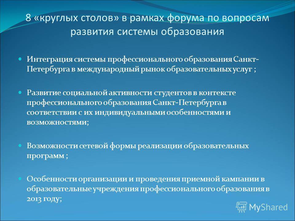 8 «круглых столов» в рамках форума по вопросам развития системы образования Интеграция системы профессионального образования Санкт- Петербурга в международный рынок образовательных услуг ; Развитие социальной активности студентов в контексте професси