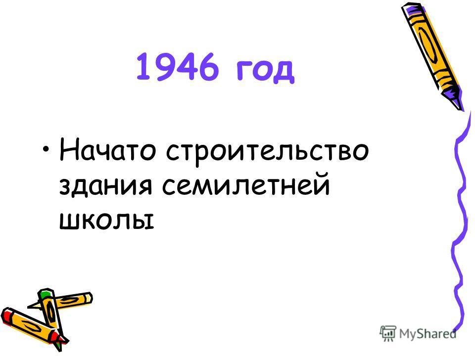 1946 год Начато строительство здания семилетней школы