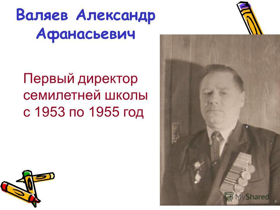 Валяев Александр Афанасьевич Первый директор семилетней школы с 1953 по 1955 год
