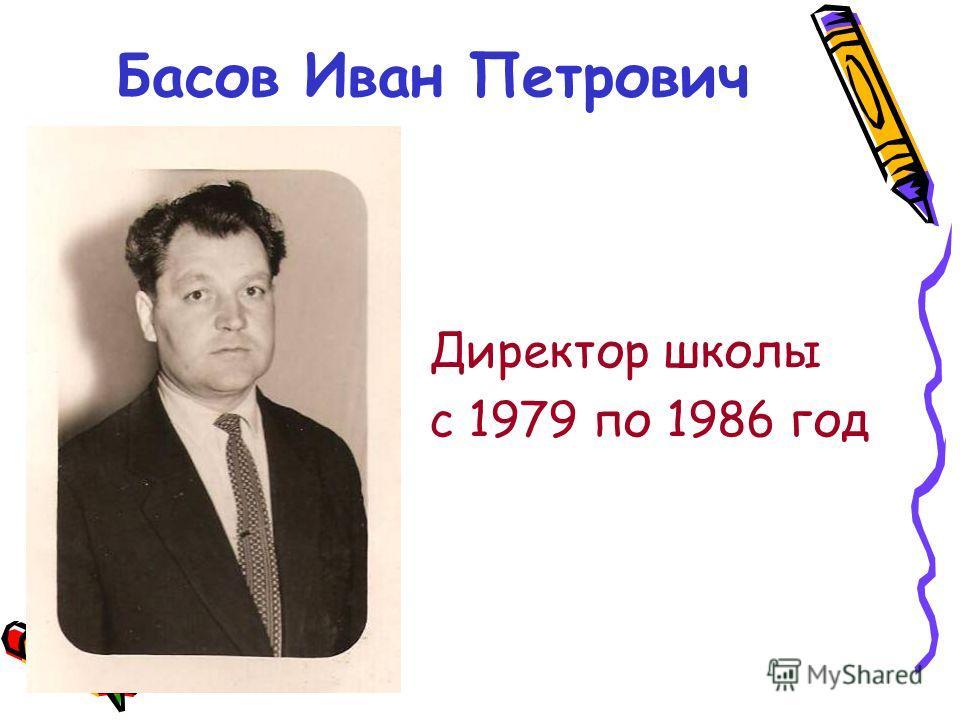 Басов Иван Петрович Директор школы с 1979 по 1986 год