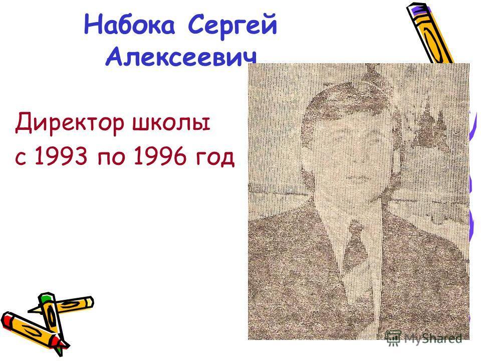 Набока Сергей Алексеевич Директор школы с 1993 по 1996 год
