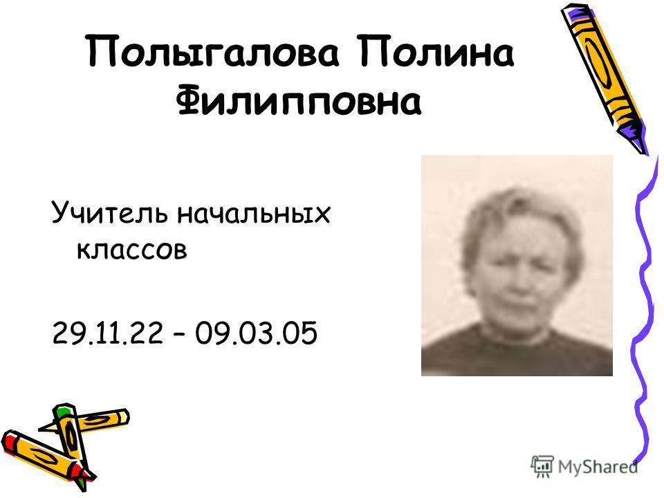 Полыгалова Полина Филипповна Учитель начальных классов 29.11.22 – 09.03.05