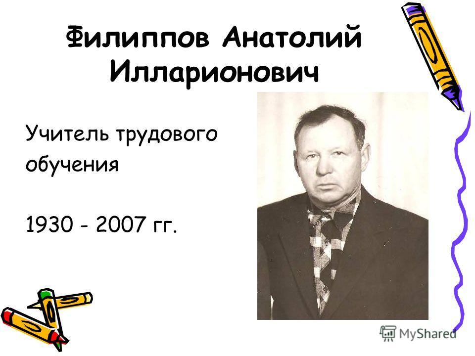Филиппов Анатолий Илларионович Учитель трудового обучения 1930 - 2007 гг.