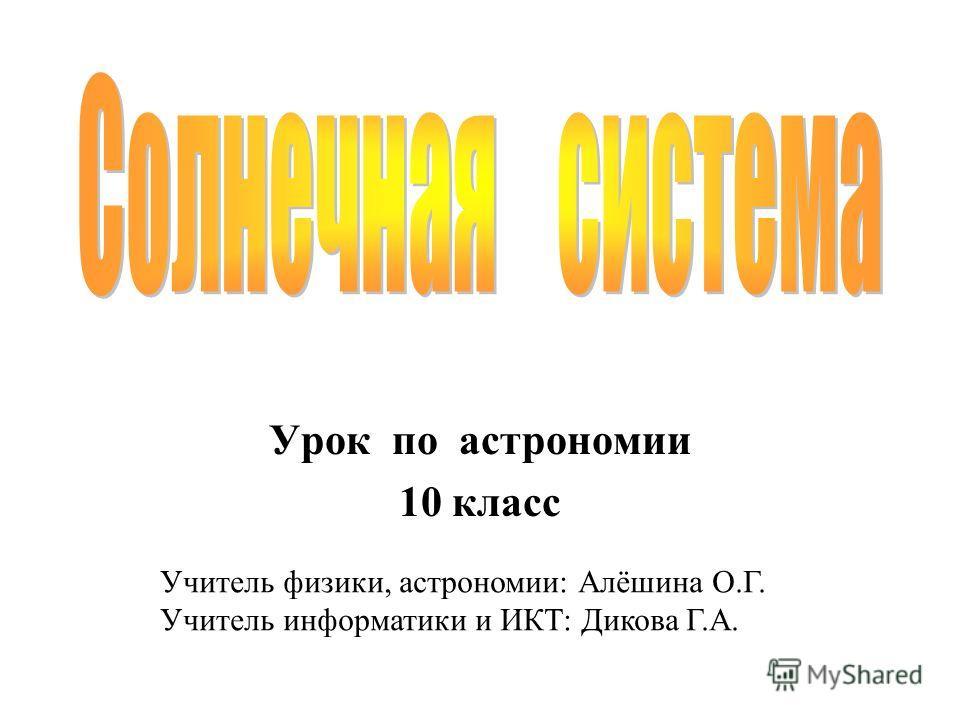 Урок по астрономии 10 класс Учитель физики, астрономии: Алёшина О.Г. Учитель информатики и ИКТ: Дикова Г.А.