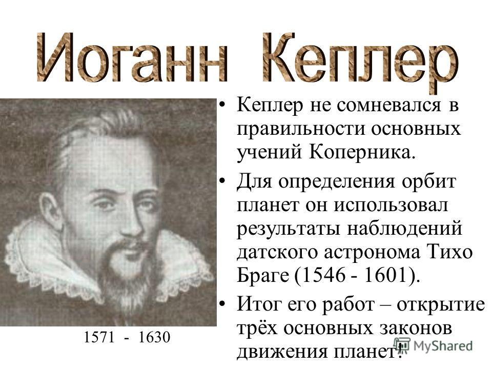 Кеплер не сомневался в правильности основных учений Коперника. Для определения орбит планет он использовал результаты наблюдений датского астронома Тихо Браге (1546 - 1601). Итог его работ – открытие трёх основных законов движения планет! 1571 - 1630