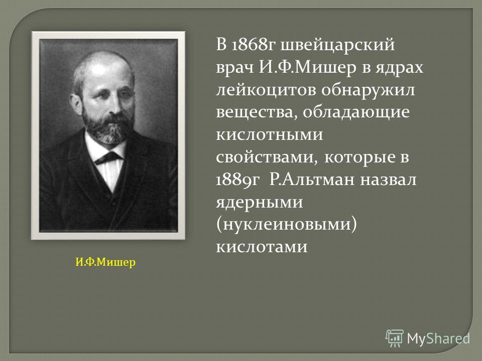 В 1868г швейцарский врач И.Ф.Мишер в ядрах лейкоцитов обнаружил вещества, обладающие кислотными свойствами, которые в 1889г Р.Альтман назвал ядерными (нуклеиновыми) кислотами И. Ф. Мишер