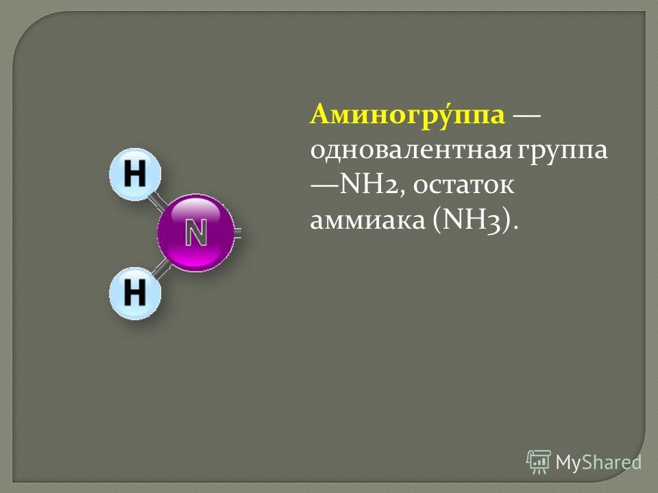 Аминогру́ппа одновалентная группа NH2, остаток аммиака (NH3).